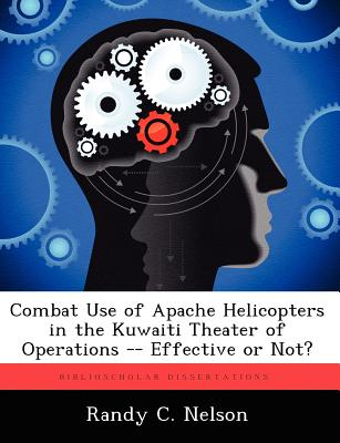 Biblioscholar Combat Use of Apache Helicopters in the Kuwaiti Theater of Operations -- Effective or Not? by Nelson, Randy C. [Paperback] at Sears.com
